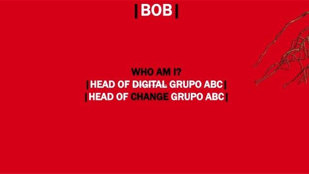 WHERE? |BOB| WHO AM I? |HEAD OF DIGITAL GRUPO ABC| |HEAD OF CHANGE GRUPO ABC|