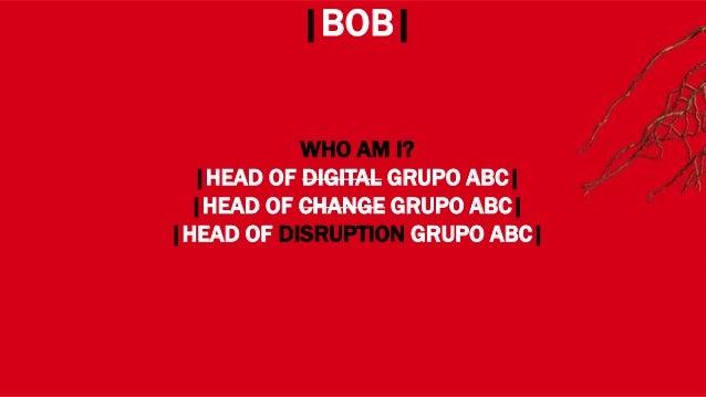 WHERE? |BOB| WHO AM I? |HEAD OF DIGITAL GRUPO ABC| |HEAD OF CHANGE GRUPO ABC| |HEAD OF DISRUPTION GRUPO ABC|