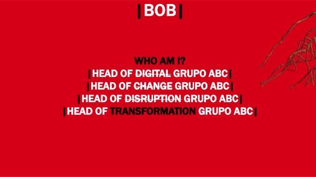 WHERE? |BOB| WHO AM I? |HEAD OF DIGITAL GRUPO ABC| |HEAD OF CHANGE GRUPO ABC| |HEAD OF DISRUPTION GRUPO ABC| |HEAD OF TRAN...