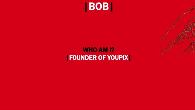 WHERE? |BOB| WHO AM I? |FOUNDER OF YOUPIX|