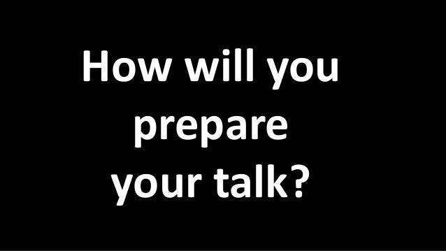 How will you prepare your talk?