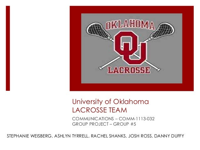 University of Oklahoma LACROSSE TEAM COMMUNICATIONS – COMM-1113-032 GROUP PROJECT – GROUP #5 STEPHANIE WEISBERG, ASHLYN TY...