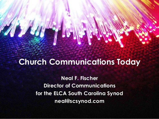 Church Communications Today Neal F. Fischer Director of Communications for the ELCA South Carolina Synod neal@scsynod.com