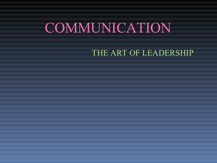 COMMUNICATION THE ART OF LEADERSHIP