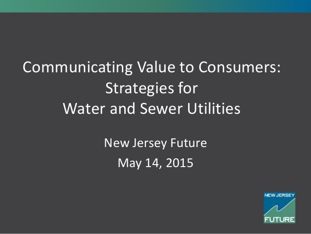 Communicating Value to Consumers: Strategies for Water and Sewer Utilities New Jersey Future May 14, 2015
