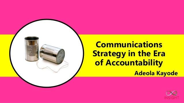 Communications Strategy in the Era of Accountability Adeola Kayode