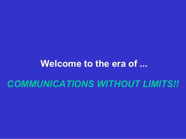 Welcome to the era of ...  COMMUNICATIONS WITHOUT LIMITS!!