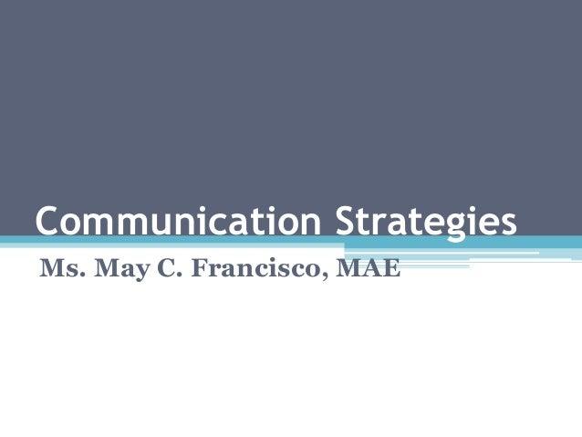 Communication Strategies Ms. May C. Francisco, MAE