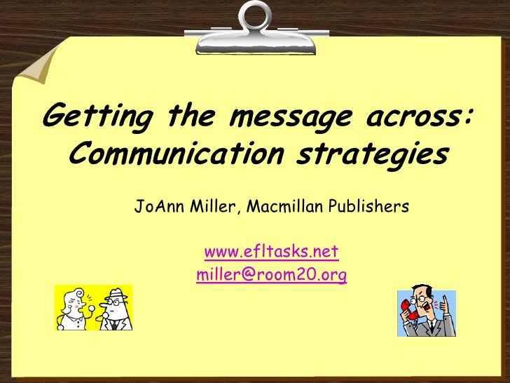 Getting the message across: Communication strategies<br />JoAnn Miller, Macmillan Publishers<br />www.efltasks.net<br />mi...