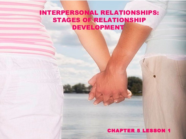 INTERPERSONAL RELATIONSHIPS: STAGES OF RELATIONSHIP DEVELOPMENT  CHAPTER 5 LESSON 1