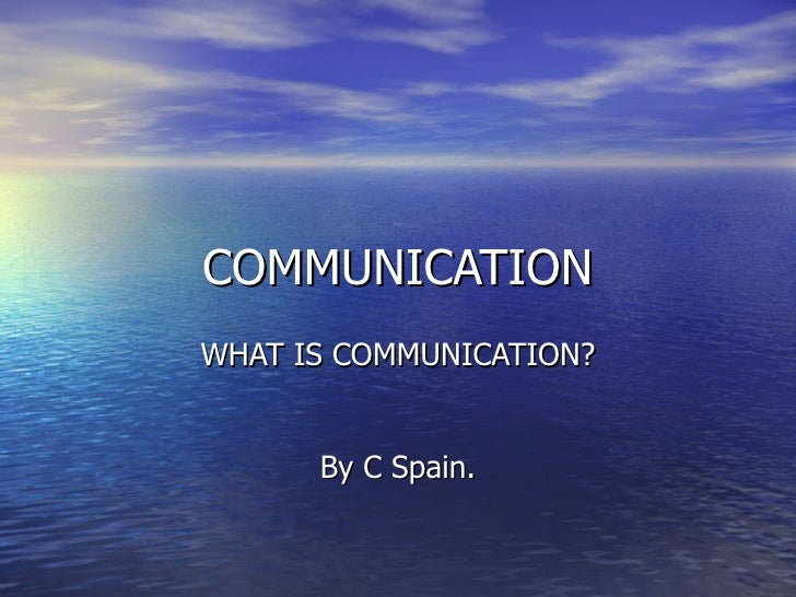 COMMUNICATION WHAT IS COMMUNICATION? By C Spain.