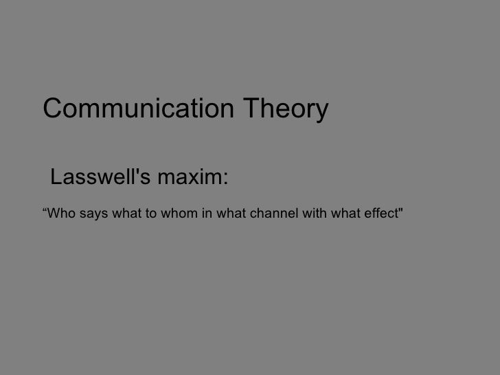 "Communication Theory Lasswells maxim:""Who says what to whom in what channel with what effect"""