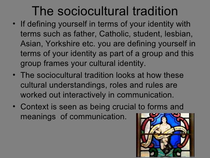 The sociocultural tradition• If defining yourself in terms of your identity with  terms such as father, Catholic, student,...