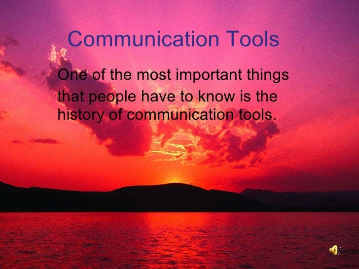 Communication Tools  One of the most important things that people have to know is the history of communication tools.