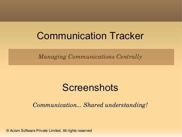 Communication Tracker Managing Communications Centrally Screenshots Communication... Shared understanding! © Acism Softwar...