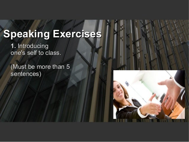 Speaking Exercises 1. Introducing ones self to class. (Must be more than 5 sentences)                                  You...