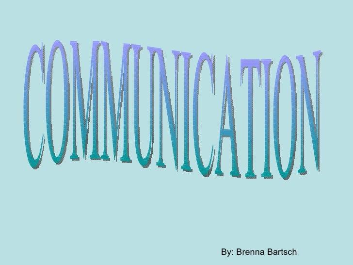 COMMUNICATION By: Brenna Bartsch