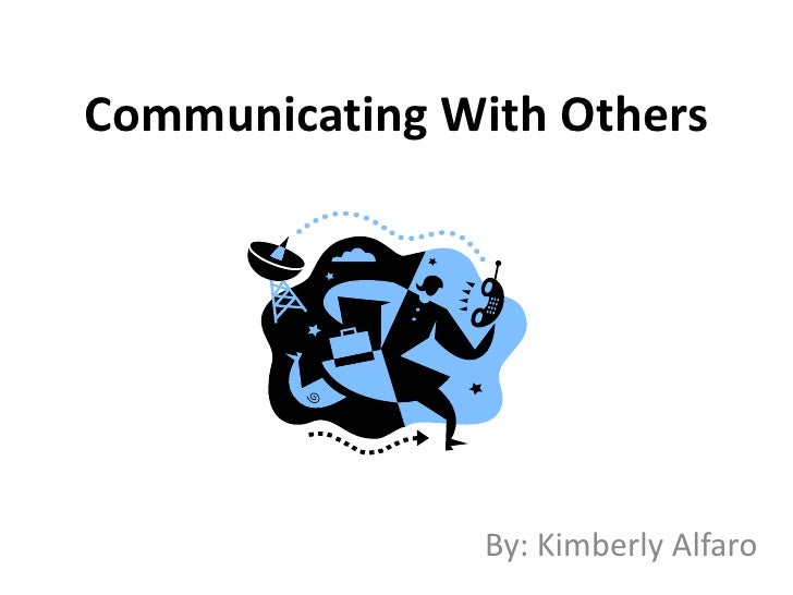 Communicating With Others<br />By: Kimberly Alfaro<br />