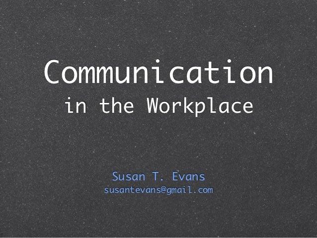 Communication in the Workplace     Susan T. Evans    susantevans@gmail.com