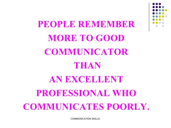 PEOPLE REMEMBER MORE TO GOOD COMMUNICATOR THAN AN EXCELLENT PROFESSIONAL WHO COMMUNICATES POORLY.