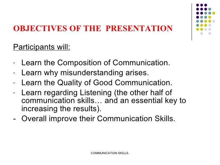 OBJECTIVES OF THE  PRESENTATION <ul><li>Participants will: </li></ul><ul><li>Learn the Composition of Communication. </li>...