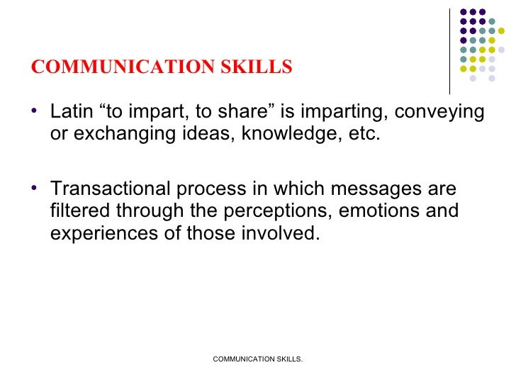 """COMMUNICATION SKILLS <ul><li>Latin """"to impart, to share"""" is imparting, conveying or exchanging ideas, knowledge, etc. </li..."""