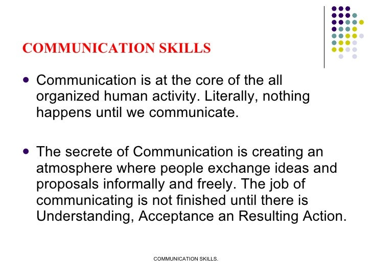 COMMUNICATION SKILLS <ul><li>Communication is at the core of the all organized human activity. Literally, nothing happens ...