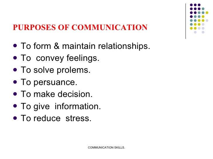 PURPOSES OF COMMUNICATION <ul><li>To form & maintain relationships. </li></ul><ul><li>To  convey feelings. </li></ul><ul><...