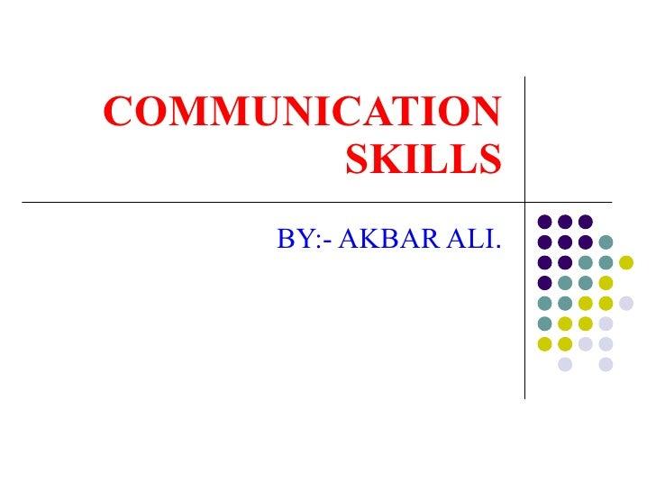 COMMUNICATION SKILLS BY:- AKBAR ALI .