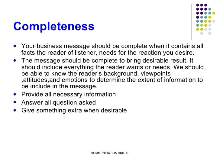 Completeness <ul><li>Your business message should be complete when it contains all facts the reader of listener, needs for...