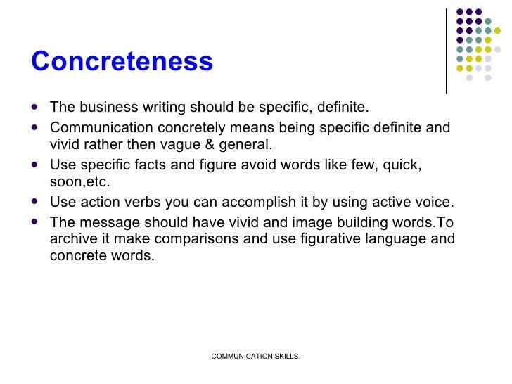 Concreteness <ul><li>The business writing should be specific, definite. </li></ul><ul><li>Communication concretely means b...