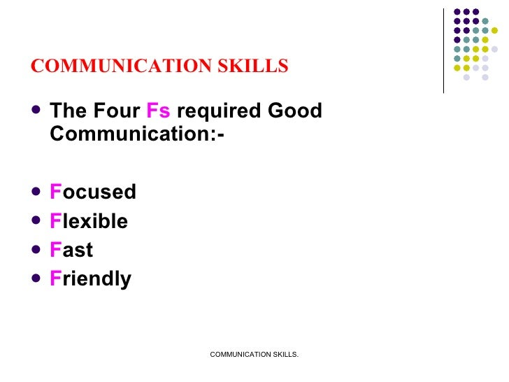 COMMUNICATION SKILLS <ul><li>The Four  Fs  required Good Communication:- </li></ul><ul><li>F ocused </li></ul><ul><li>F le...