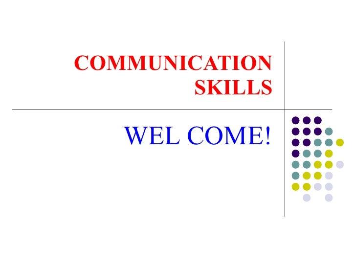 COMMUNICATION SKILLS WEL COME!