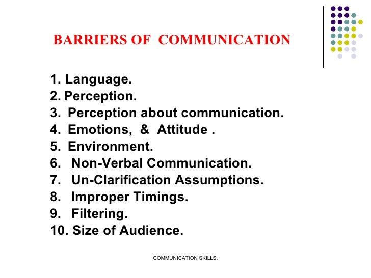 BARRIERS OF  COMMUNICATION <ul><li>1. Language. </li></ul><ul><li>2. Perception. </li></ul><ul><li>3.  Perception about co...