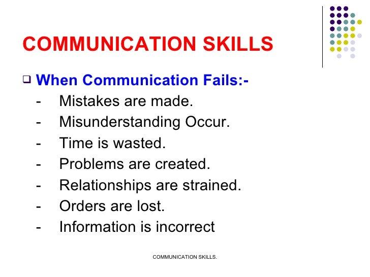 COMMUNICATION SKILLS <ul><li>When Communication Fails:- </li></ul><ul><li>- Mistakes are made. </li></ul><ul><li>- Misunde...