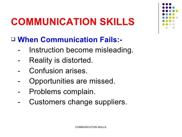 COMMUNICATION SKILLS <ul><li>When Communication Fails:- </li></ul><ul><li>- Instruction become misleading. </li></ul><ul><...