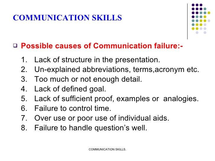 COMMUNICATION SKILLS <ul><li>Possible causes of Communication failure:- </li></ul><ul><li>1. Lack of structure in the pres...
