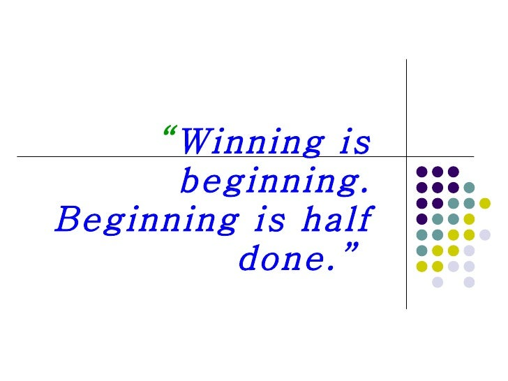 """ Winning is beginning. Beginning is half done."""