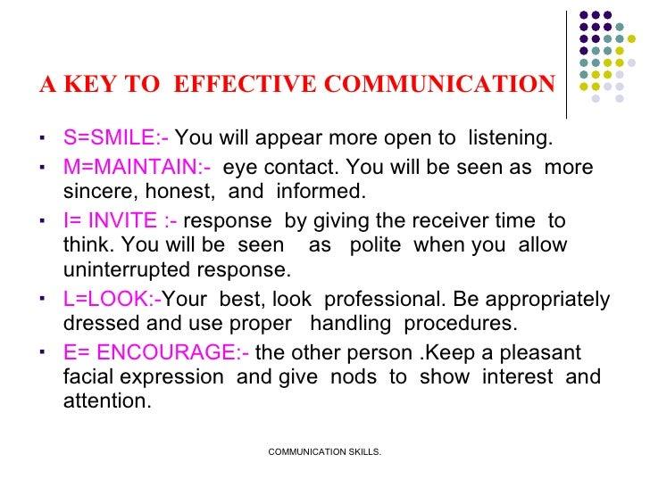 A KEY TO  EFFECTIVE COMMUNICATION <ul><li>S=SMILE:-  You will appear more open to  listening.  </li></ul><ul><li>M=MAINTAI...