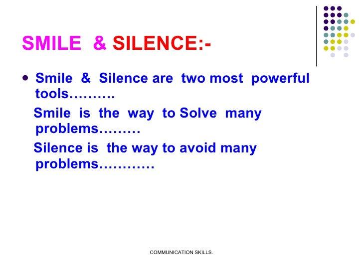 SMILE  &  SILENCE:- <ul><li>Smile  &  Silence are  two most  powerful tools………. </li></ul><ul><li>Smile  is  the  way  to ...