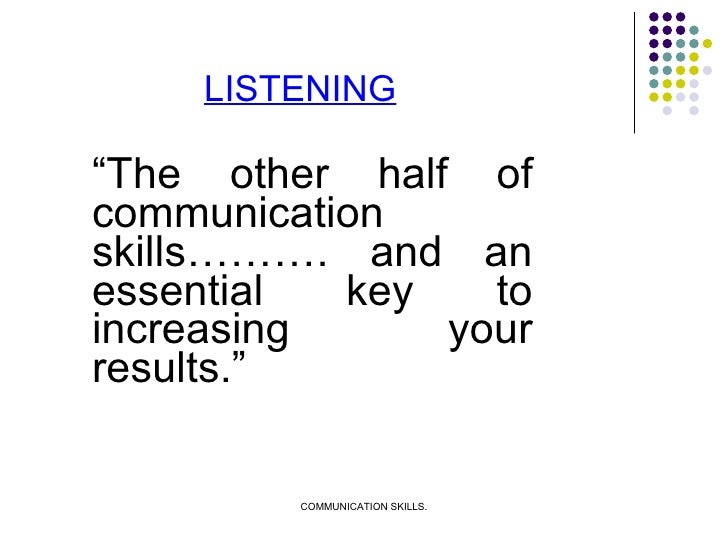 """LISTENING <ul><li>"""" The other half of communication skills………. and an essential key to increasing your results."""" </li></ul>"""