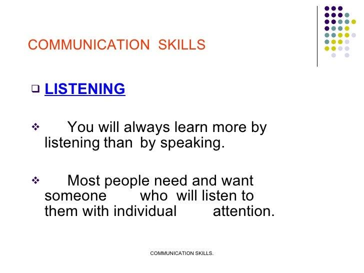 <ul><li>LISTENING </li></ul><ul><li>You will always learn more by listening than  by speaking. </li></ul><ul><li>Most peop...