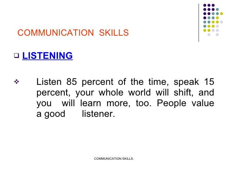 <ul><li>LISTENING </li></ul><ul><li>Listen 85 percent of the time, speak 15  percent, your whole world will shift, and  yo...