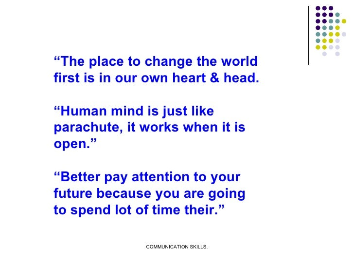 """"""" The place to change the world first is in our own heart & head. """" Human mind is just like parachute, it works when it is..."""