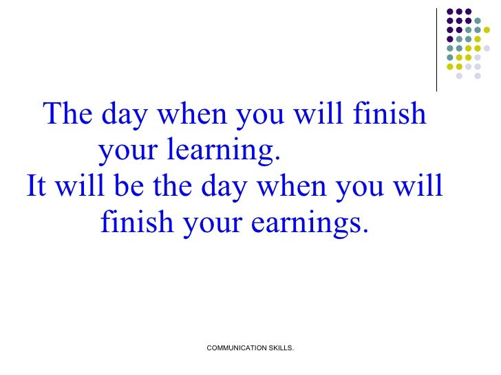 <ul><li>The day when you will finish your learning.  It will be the day when you will finish your earnings. </li></ul>