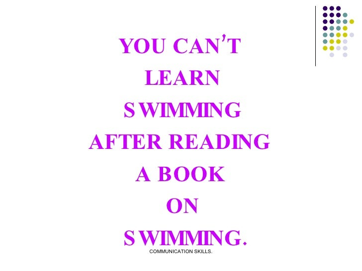 YOU CAN'T  LEARN SWIMMING  AFTER READING  A BOOK  ON SWIMMING.
