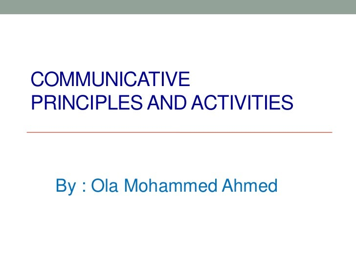 COMMUNICATIVEPRINCIPLES AND ACTIVITIES  By : Ola Mohammed Ahmed