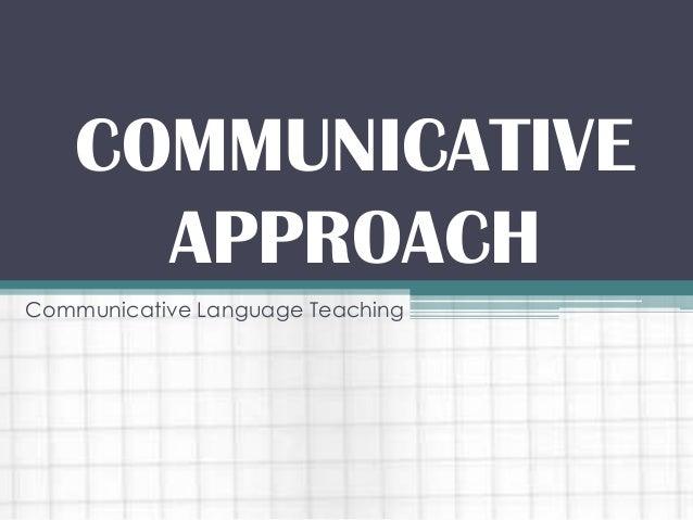 COMMUNICATIVE APPROACH Communicative Language Teaching