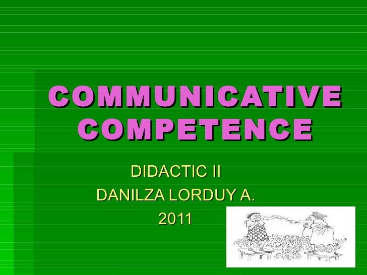 COMMUNICATIVE COMPETENCE DIDACTIC II DANILZA LORDUY A. 2011