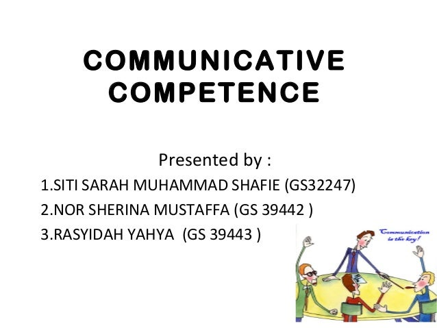 COMMUNICATIVE COMPETENCE Presented by : 1.SITI SARAH MUHAMMAD SHAFIE (GS32247) 2.NOR SHERINA MUSTAFFA (GS 39442 ) 3.RASYID...